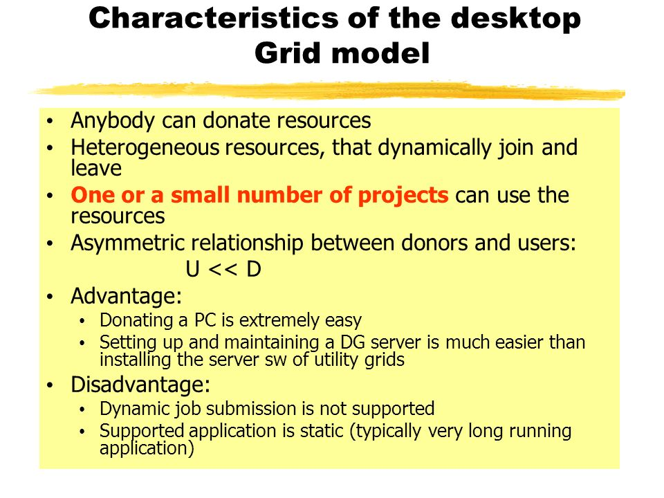 Characteristics of the desktop Grid model Anybody can donate resources Heterogeneous resources, that dynamically join and leave One or a small number of projects can use the resources Asymmetric relationship between donors and users: U << D Advantage: Donating a PC is extremely easy Setting up and maintaining a DG server is much easier than installing the server sw of utility grids Disadvantage: Dynamic job submission is not supported Supported application is static (typically very long running application)