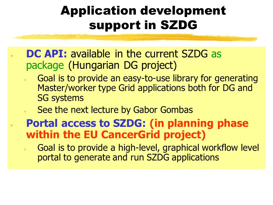 DC API: available in the current SZDG as package (Hungarian DG project) Goal is to provide an easy-to-use library for generating Master/worker type Grid applications both for DG and SG systems See the next lecture by Gabor Gombas Portal access to SZDG: (in planning phase within the EU CancerGrid project) Goal is to provide a high-level, graphical workflow level portal to generate and run SZDG applications Application development support in SZDG