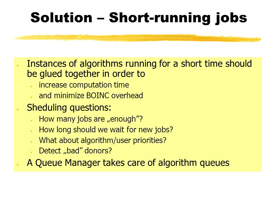 Solution – Short-running jobs Instances of algorithms running for a short time should be glued together in order to increase computation time and minimize BOINC overhead Sheduling questions: How many jobs are enough.