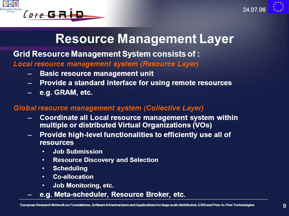 European Research Network on Foundations, Software Infrastructures and Applications for large scale distributed, GRID and Peer-to-Peer Technologies 24.07.06 10 Resource Broker Grid Resource Manager Information Services Monitoring Services Security Services Core Grid Infrastructure Services Grid Middleware PBSLSF… Resource Local Resource Management Higher-Level Services User/ Application Grid RMS