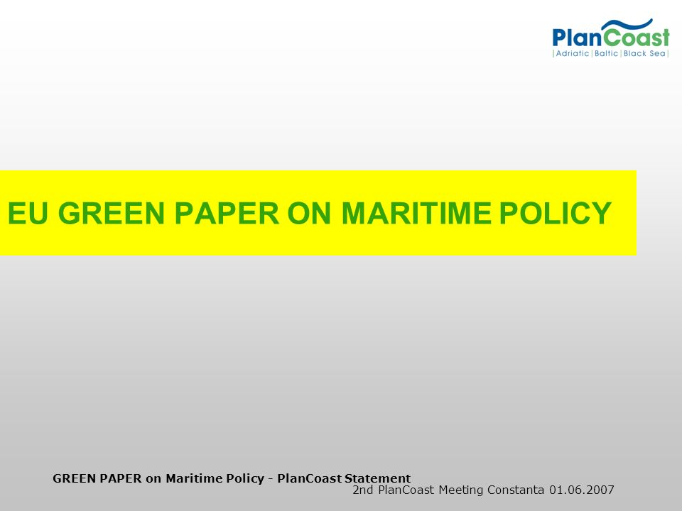 GREEN PAPER on Maritime Policy - PlanCoast Statement 2nd PlanCoast Meeting Constanta 01.06.2007 Green Paper Towards a future Maritime Policy for the Union: A European vision for the oceans and seas Goals: Identify gaps between sea-related sectoral policy areas and attempts to adopt best practice and learn from obstacles and challenges.