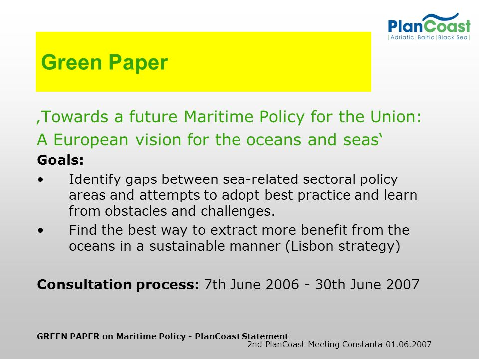 GREEN PAPER on Maritime Policy - PlanCoast Statement 2nd PlanCoast Meeting Constanta 01.06.2007 PlanCoast contribution Based on: BaltCoast recommendations on ICZM and Sea-Use- Planning UNEP-MAP: Mediterranean Strategy for Sustainable Development BMVBS Study: Results of the research programme carried out in 2006 by German Ministry of Construction and Regional Development