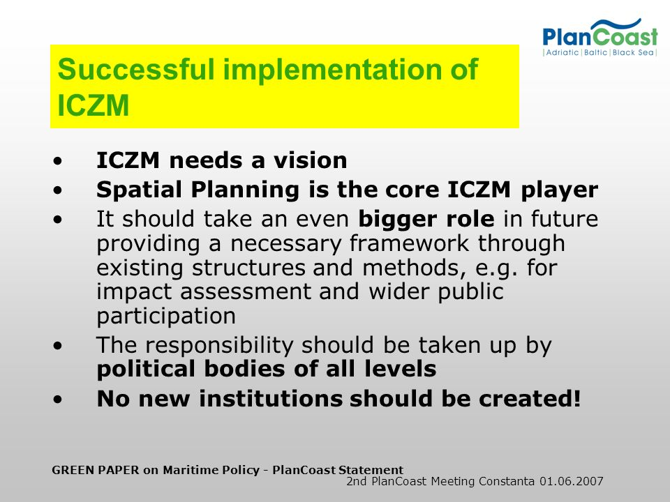 GREEN PAPER on Maritime Policy - PlanCoast Statement 2nd PlanCoast Meeting Constanta 01.06.2007 Successful implementation of ICZM ICZM needs a vision