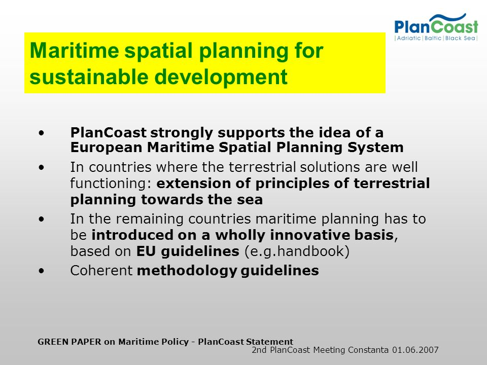 GREEN PAPER on Maritime Policy - PlanCoast Statement 2nd PlanCoast Meeting Constanta 01.06.2007 Maritime spatial planning for sustainable development PlanCoast strongly supports the idea of a European Maritime Spatial Planning System In countries where the terrestrial solutions are well functioning: extension of principles of terrestrial planning towards the sea In the remaining countries maritime planning has to be introduced on a wholly innovative basis, based on EU guidelines (e.g.handbook) Coherent methodology guidelines