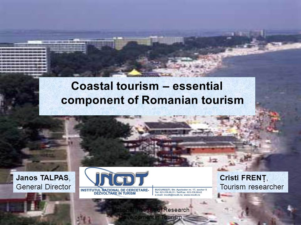 National Institute of Research Development in Tourism Coastal tourism – essential component of Romanian tourism Janos TALPAS, General Director Cristi FRENŢ, Tourism researcher
