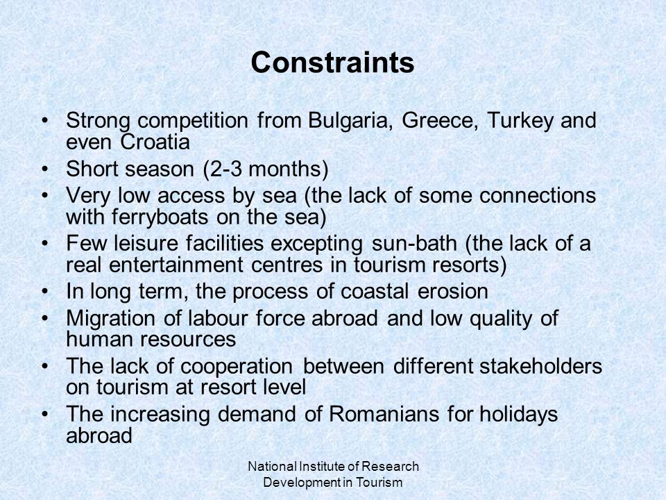 National Institute of Research Development in Tourism Constraints Strong competition from Bulgaria, Greece, Turkey and even Croatia Short season (2-3 months) Very low access by sea (the lack of some connections with ferryboats on the sea) Few leisure facilities excepting sun-bath (the lack of a real entertainment centres in tourism resorts) In long term, the process of coastal erosion Migration of labour force abroad and low quality of human resources The lack of cooperation between different stakeholders on tourism at resort level The increasing demand of Romanians for holidays abroad