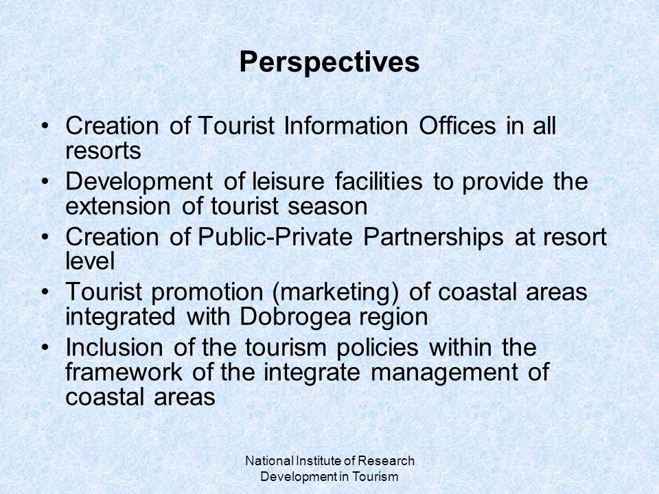 National Institute of Research Development in Tourism Perspectives Creation of Tourist Information Offices in all resorts Development of leisure facilities to provide the extension of tourist season Creation of Public-Private Partnerships at resort level Tourist promotion (marketing) of coastal areas integrated with Dobrogea region Inclusion of the tourism policies within the framework of the integrate management of coastal areas