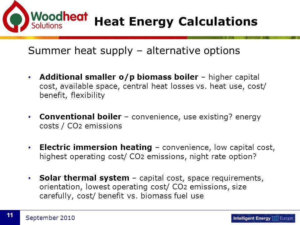 September 2010 11 Heat Energy Calculations Summer heat supply – alternative options Additional smaller o/p biomass boiler – higher capital cost, avail