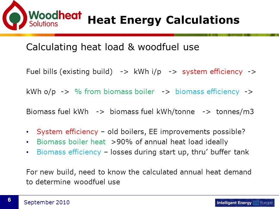September 2010 6 Heat Energy Calculations Calculating heat load & woodfuel use Fuel bills (existing build) -> kWh i/p -> system efficiency -> kWh o/p