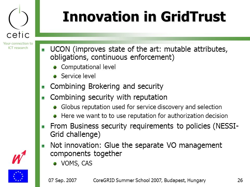 07 Sep. 2007CoreGRID Summer School 2007, Budapest, Hungary26 Innovation in GridTrust UCON (improves state of the art: mutable attributes, obligations,