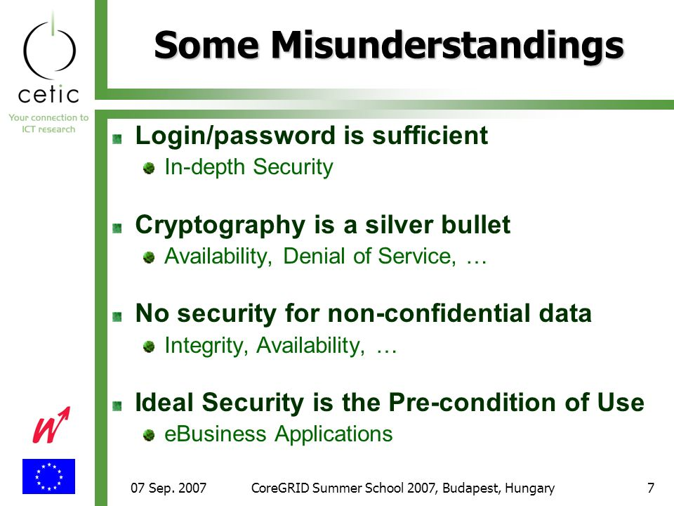 07 Sep. 2007CoreGRID Summer School 2007, Budapest, Hungary7 Some Misunderstandings Login/password is sufficient In-depth Security Cryptography is a si