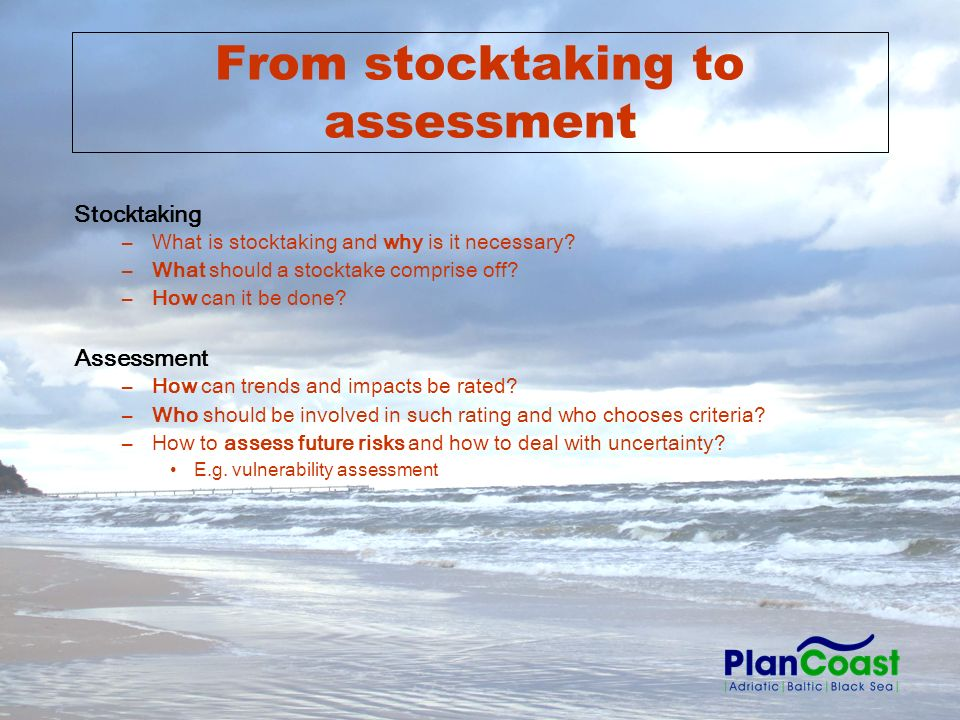From stocktaking to assessment Stocktaking –What is stocktaking and why is it necessary? –What should a stocktake comprise off? –How can it be done? A