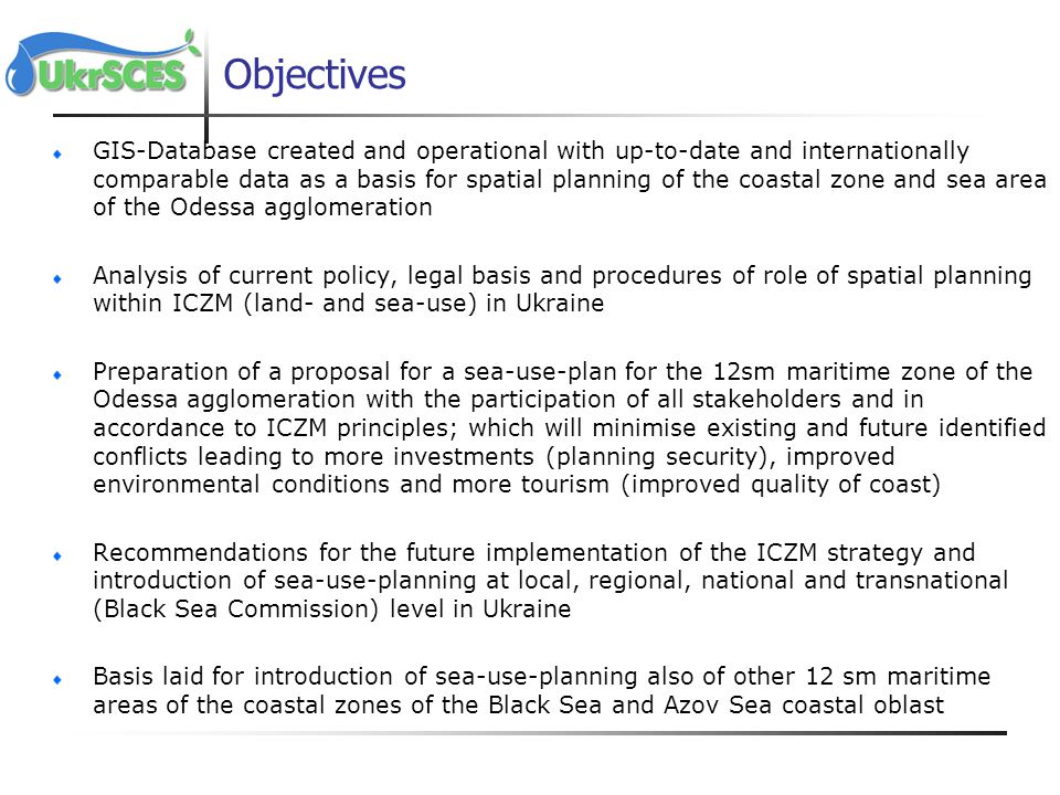 Objectives GIS-Database created and operational with up-to-date and internationally comparable data as a basis for spatial planning of the coastal zone and sea area of the Odessa agglomeration Analysis of current policy, legal basis and procedures of role of spatial planning within ICZM (land- and sea-use) in Ukraine Preparation of a proposal for a sea-use-plan for the 12sm maritime zone of the Odessa agglomeration with the participation of all stakeholders and in accordance to ICZM principles; which will minimise existing and future identified conflicts leading to more investments (planning security), improved environmental conditions and more tourism (improved quality of coast) Recommendations for the future implementation of the ICZM strategy and introduction of sea-use-planning at local, regional, national and transnational (Black Sea Commission) level in Ukraine Basis laid for introduction of sea-use-planning also of other 12 sm maritime areas of the coastal zones of the Black Sea and Azov Sea coastal oblast