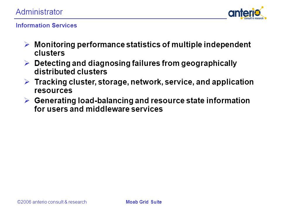 Administrator ©2006 anterio consult & researchMoab Grid Suite Monitoring performance statistics of multiple independent clusters Detecting and diagnosing failures from geographically distributed clusters Tracking cluster, storage, network, service, and application resources Generating load-balancing and resource state information for users and middleware services Information Services
