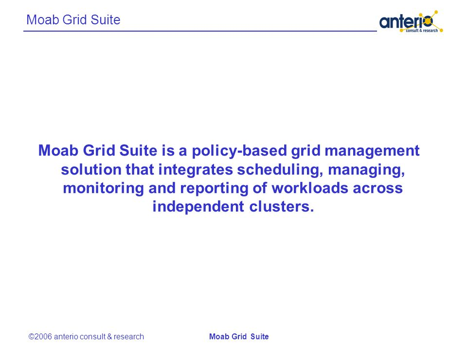 Moab Grid Suite ©2006 anterio consult & researchMoab Grid Suite Moab Grid Suite is a policy-based grid management solution that integrates scheduling, managing, monitoring and reporting of workloads across independent clusters.