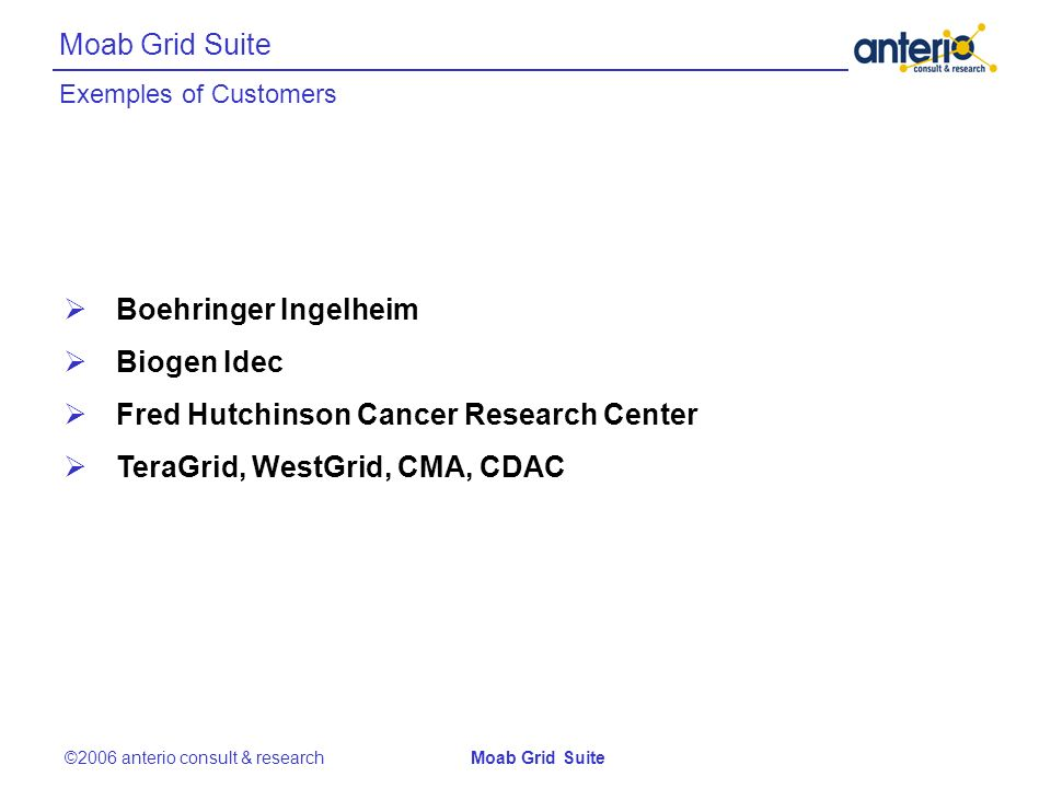 Moab Grid Suite Boehringer Ingelheim Biogen Idec Fred Hutchinson Cancer Research Center TeraGrid, WestGrid, CMA, CDAC ©2006 anterio consult & researchMoab Grid Suite Exemples of Customers
