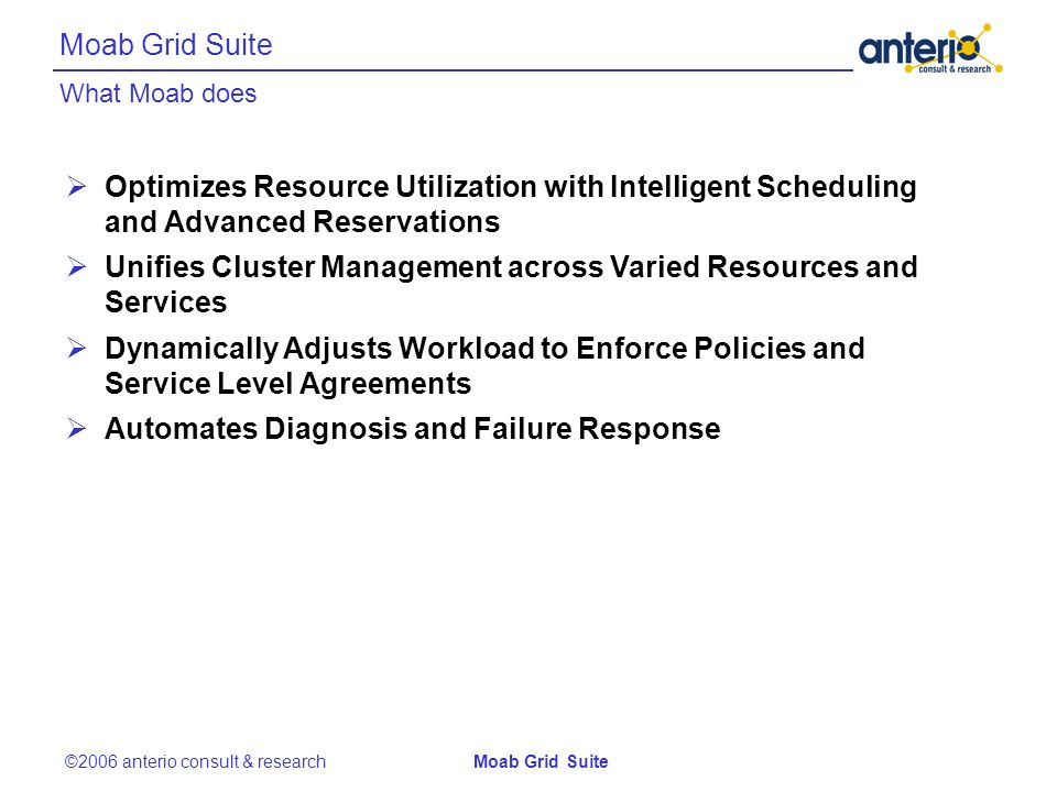 What Moab does Moab Grid Suite ©2006 anterio consult & researchMoab Grid Suite Optimizes Resource Utilization with Intelligent Scheduling and Advanced Reservations Unifies Cluster Management across Varied Resources and Services Dynamically Adjusts Workload to Enforce Policies and Service Level Agreements Automates Diagnosis and Failure Response
