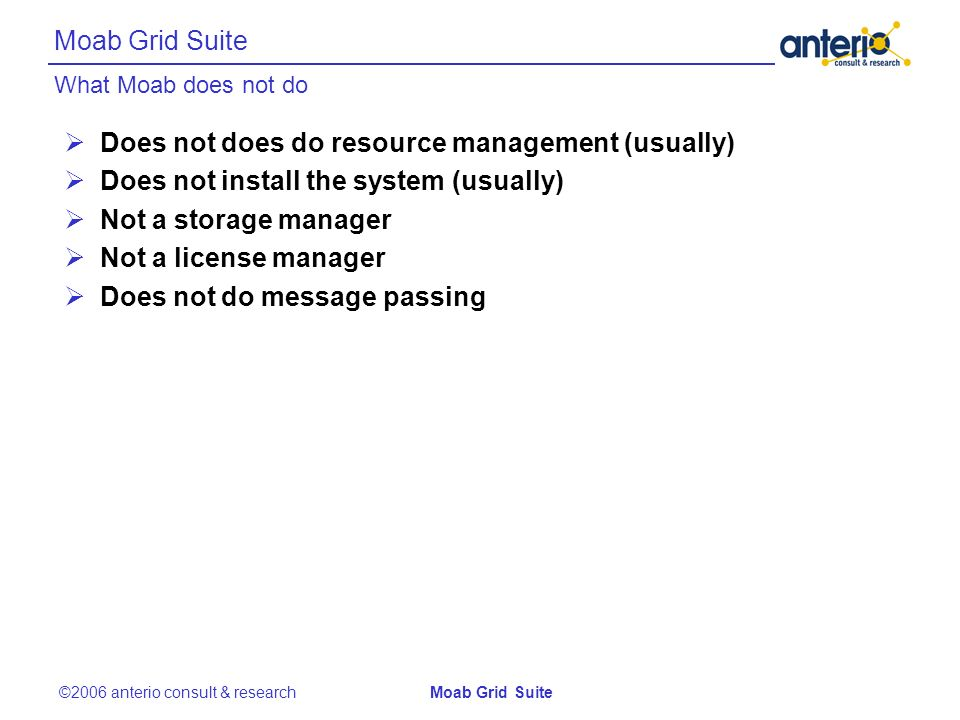 What Moab does not do Moab Grid Suite ©2006 anterio consult & researchMoab Grid Suite Does not does do resource management (usually) Does not install the system (usually) Not a storage manager Not a license manager Does not do message passing