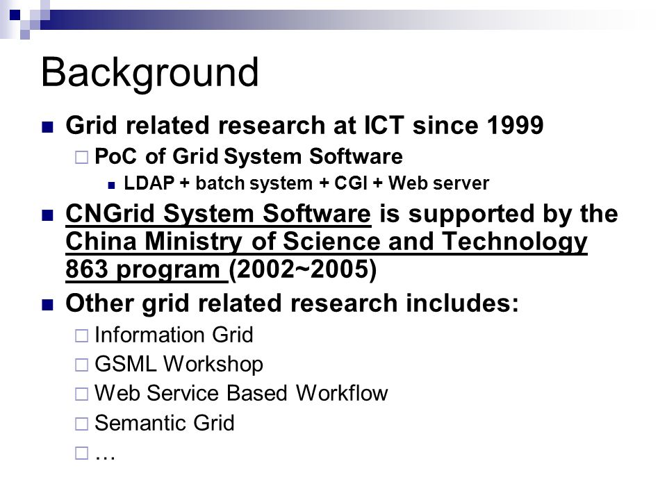 Motivation Need for Internet based grid system software Manage large scaled distributed resource effectively Provide uniform approach accessing the heterogeneous resources in grid Support Internet based resource sharing and collaborating Need for Easy-to-used grid Low cost Hiding interior details for programming and management user Convenient for end user Multiple access mode Client/Server, Browser/Server and other modes Batch mode and interactive mode