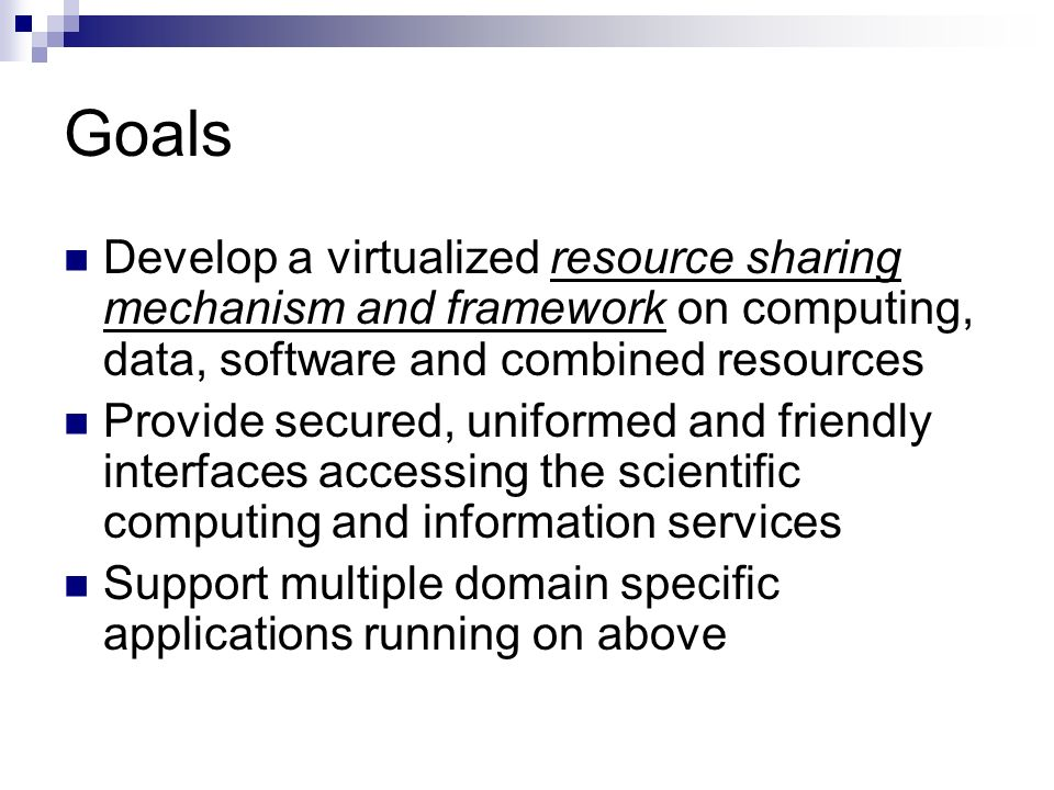 Goals Develop a virtualized resource sharing mechanism and framework on computing, data, software and combined resources Provide secured, uniformed and friendly interfaces accessing the scientific computing and information services Support multiple domain specific applications running on above