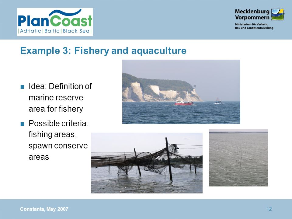 Constanta, May 200712 Example 3: Fishery and aquaculture n Idea: Definition of marine reserve area for fishery n Possible criteria: fishing areas, spa