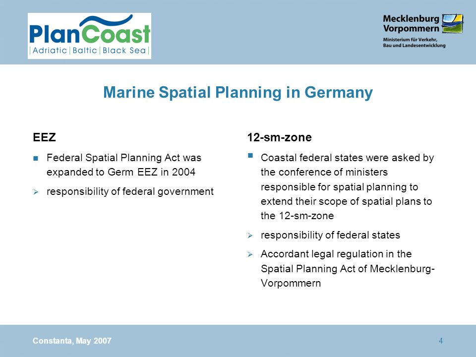 Constanta, May 20074 Marine Spatial Planning in Germany EEZ n Federal Spatial Planning Act was expanded to Germ EEZ in 2004 responsibility of federal government 12-sm-zone Coastal federal states were asked by the conference of ministers responsible for spatial planning to extend their scope of spatial plans to the 12-sm-zone responsibility of federal states Accordant legal regulation in the Spatial Planning Act of Mecklenburg- Vorpommern