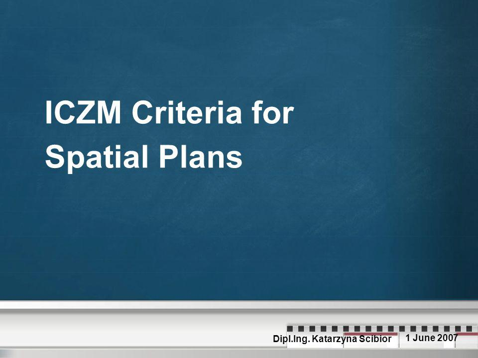 ICZM Criteria for Spatial Plans Dipl.Ing. Katarzyna Scibior 1 June 2007