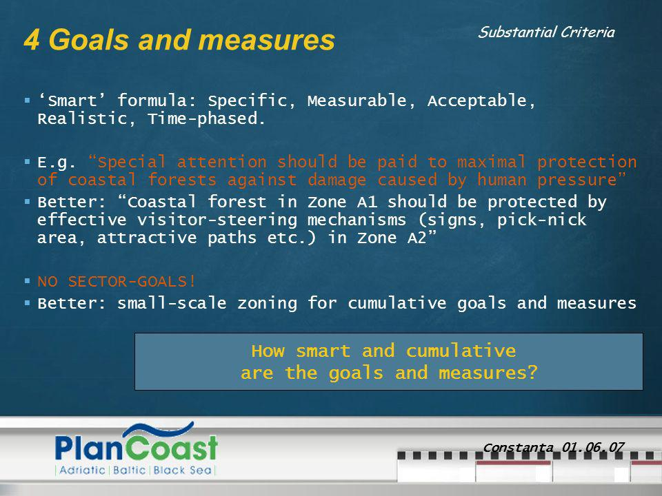 Constanta 01.06.07 4 Goals and measures Smart formula: Specific, Measurable, Acceptable, Realistic, Time-phased. E.g. Special attention should be paid