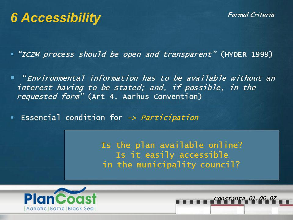 Constanta 01.06.07 6 Accessibility ICZM process should be open and transparent (HYDER 1999) Environmental information has to be available without an interest having to be stated; and, if possible, in the requested form (Art 4.