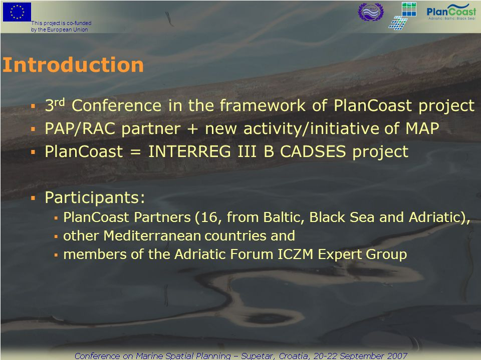 This project is co-funded by the European Union Introduction 3 rd Conference in the framework of PlanCoast project PAP/RAC partner + new activity/initiative of MAP PlanCoast = INTERREG III B CADSES project Participants: PlanCoast Partners (16, from Baltic, Black Sea and Adriatic), other Mediterranean countries and members of the Adriatic Forum ICZM Expert Group