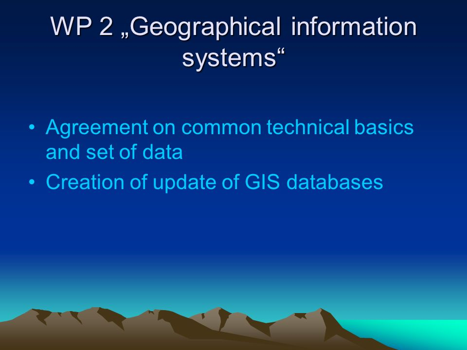 WP 2 Geographical information systems Agreement on common technical basics and set of data Creation of update of GIS databases