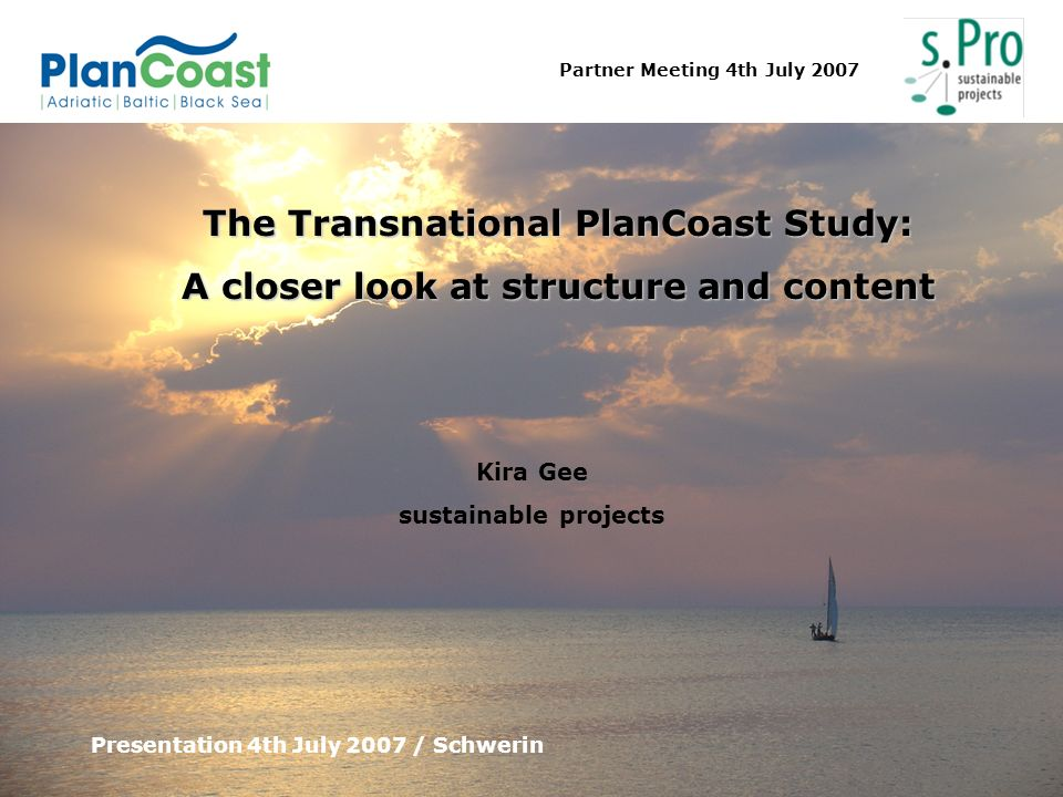 Partner Meeting 4th July 2007 The Transnational PlanCoast Study: A closer look at structure and content Presentation 4th July 2007 / Schwerin Kira Gee
