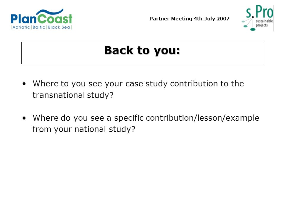 Partner Meeting 4th July 2007 Back to you: Where to you see your case study contribution to the transnational study? Where do you see a specific contr
