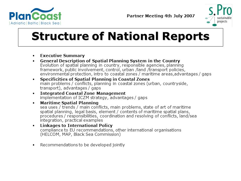 Partner Meeting 4th July 2007 Structure of National Reports Executive Summary General Description of Spatial Planning System in the Country Evolution of spatial planning in country, responsible agencies, planning framework, public involvement, control, urban /land /transport policies, environmental protection, intro to coastal zones / maritime areas,advantages / gaps Specificities of Spatial Planning in Coastal Zones main problems / conflicts, planning in coastal zones (urban, countryside, transport), advantages / gaps Integrated Coastal Zone Management implementation of ICZM strategy, advantages / gaps Maritime Spatial Planning sea uses / trends / main conflicts, main problems, state of art of maritime spatial planning, legal basis, element / contents of maritime spatial plans, procedures / responsibilities, coordination and resolving of conflicts, land/sea integration, practical examples Linkages to International Policy compliance to EU recommendations, other international organisations (HELCOM, MAP, Black Sea Commission) Recommendations to be developed jointly
