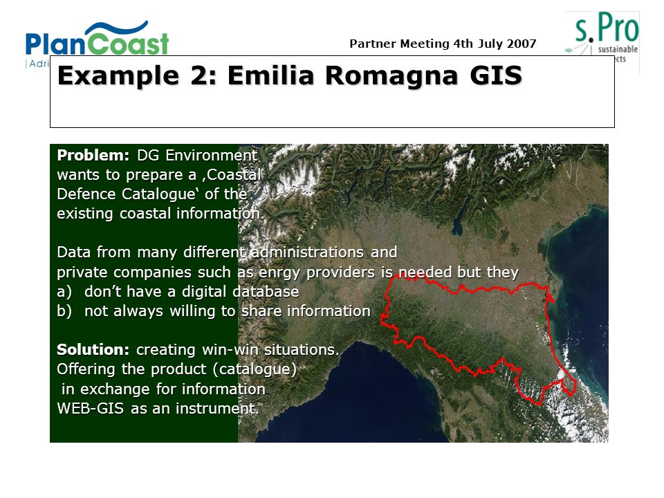 Partner Meeting 4th July 2007 Example 2: Emilia Romagna GIS Problem: DG Environment wants to prepare a Coastal Defence Catalogue of the existing coastal information.