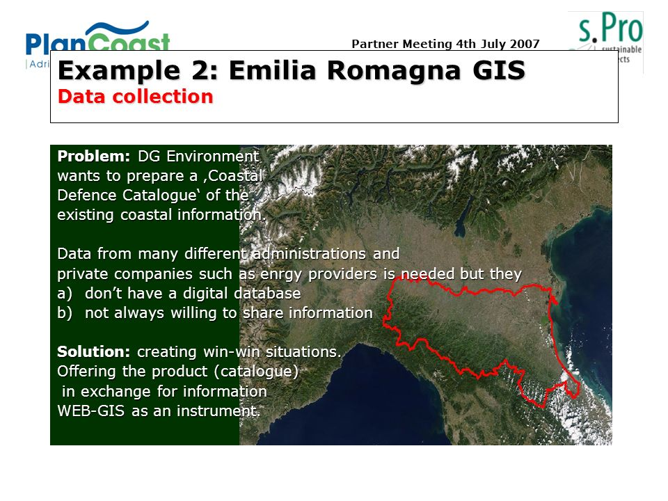 Partner Meeting 4th July 2007 Example 2: Emilia Romagna GIS Data collection Problem: DG Environment wants to prepare a Coastal Defence Catalogue of the existing coastal information.