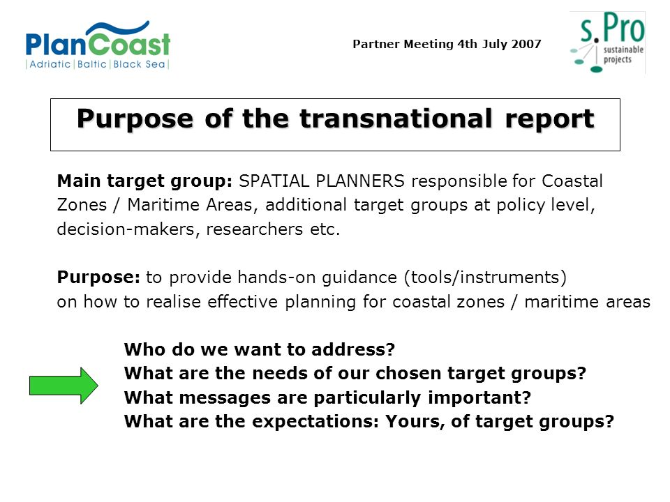 Partner Meeting 4th July 2007 Purpose of the transnational report Main target group: SPATIAL PLANNERS responsible for Coastal Zones / Maritime Areas, additional target groups at policy level, decision-makers, researchers etc.