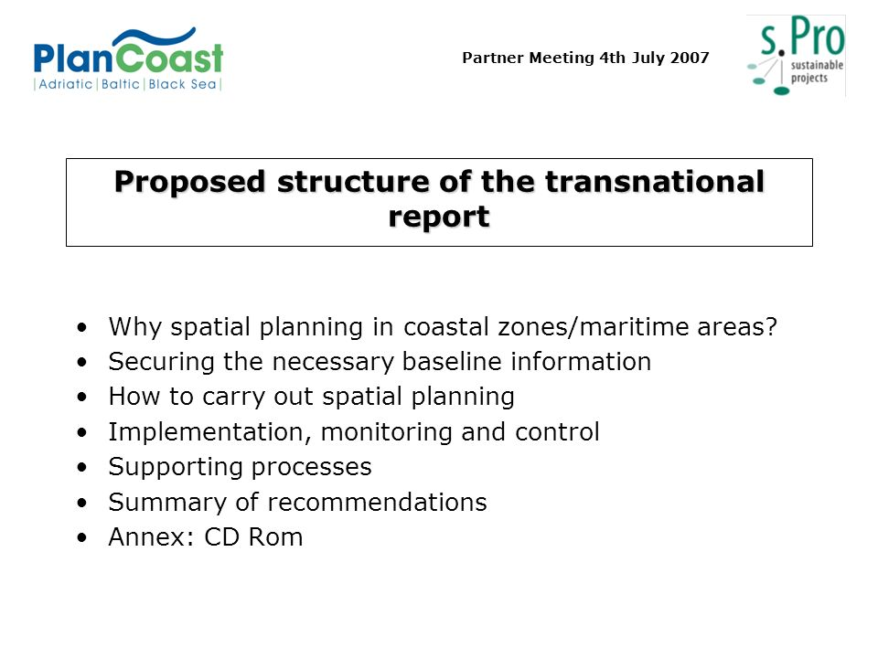 Partner Meeting 4th July 2007 Proposed structure of the transnational report Why spatial planning in coastal zones/maritime areas? Securing the necess