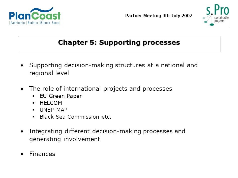 Partner Meeting 4th July 2007 Chapter 5: Supporting processes Supporting decision-making structures at a national and regional level The role of international projects and processes EU Green Paper HELCOM UNEP-MAP Black Sea Commission etc.