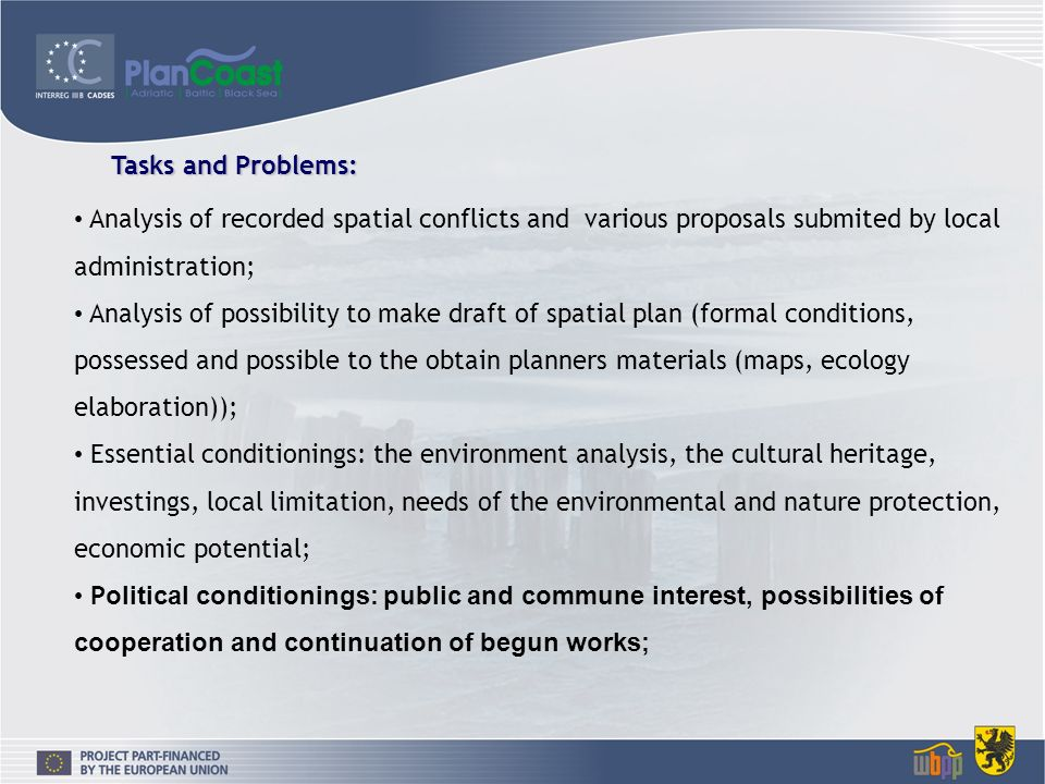 Analysis of recorded spatial conflicts and various proposals submited by local administration; Analysis of possibility to make draft of spatial plan (formal conditions, possessed and possible to the obtain planners materials (maps, ecology elaboration)); Essential conditionings: the environment analysis, the cultural heritage, investings, local limitation, needs of the environmental and nature protection, economic potential; P olitical conditionings: public and commune interest, possibilities of cooperation and continuation of begun works; Tasks and Problems: