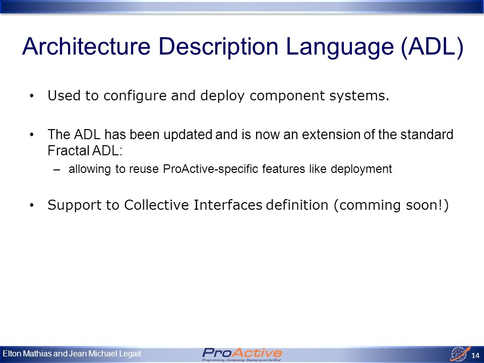 Elton Mathias and Jean Michael Legait 14 Architecture Description Language (ADL) Used to configure and deploy component systems.