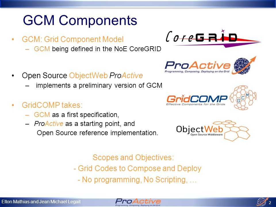 Elton Mathias and Jean Michael Legait 2 GCM: Grid Component Model –GCM being defined in the NoE CoreGRID Open Source ObjectWeb ProActive – implements a preliminary version of GCM GridCOMP takes: –GCM as a first specification, –ProActive as a starting point, and Open Source reference implementation.