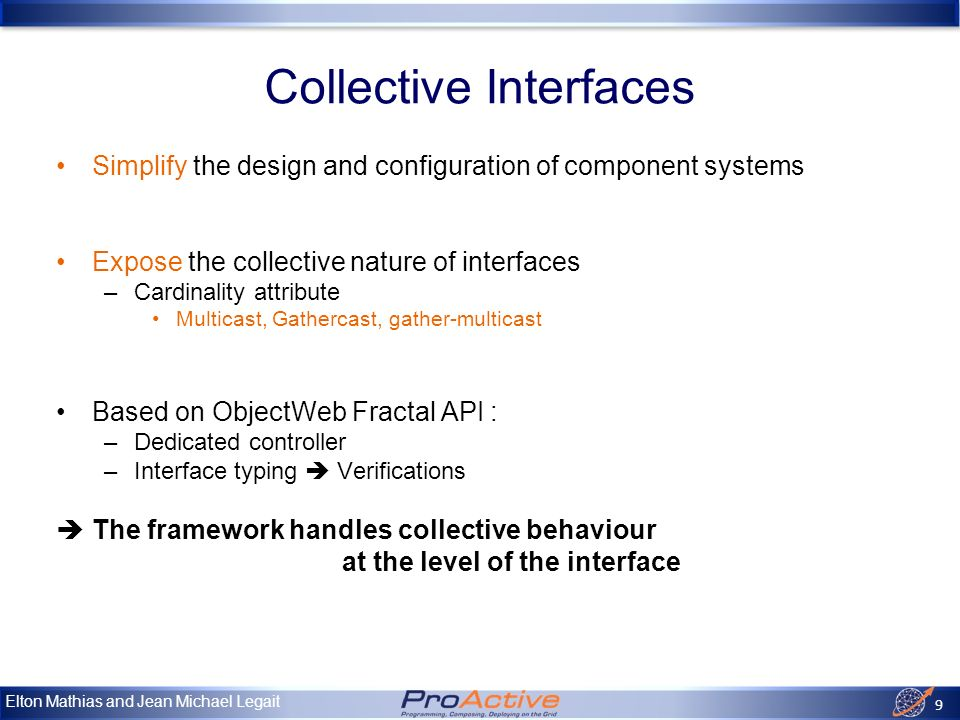 Elton Mathias and Jean Michael Legait 10 Multicast interfaces single invocation list of invocations Multiple invocations – Parallel – Asynchronous – Selective – Dynamic Data distribution –Automatic –Parameterizable distribution function –Broadcast, scattering, reduction –Explicit typing, Parameterized collections Compatibility verified at runtime when binding