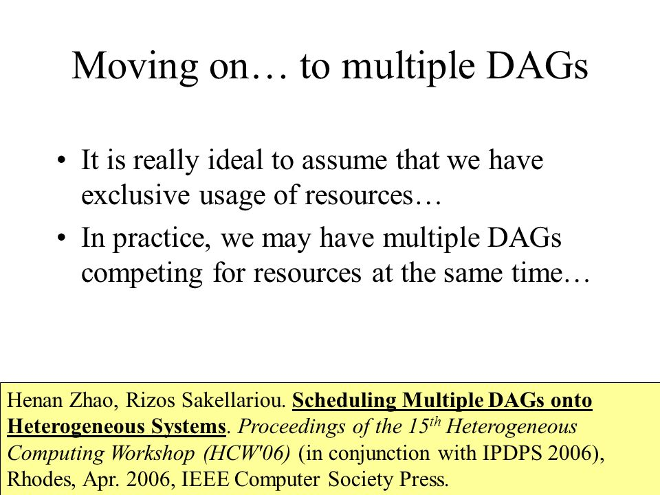 Moving on… to multiple DAGs It is really ideal to assume that we have exclusive usage of resources… In practice, we may have multiple DAGs competing for resources at the same time… Henan Zhao, Rizos Sakellariou.