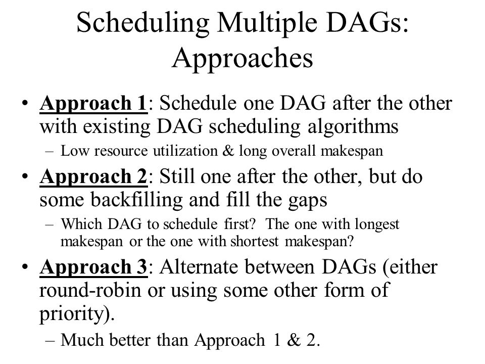 Scheduling Multiple DAGs: Approaches Approach 1: Schedule one DAG after the other with existing DAG scheduling algorithms –Low resource utilization & long overall makespan Approach 2: Still one after the other, but do some backfilling and fill the gaps –Which DAG to schedule first.