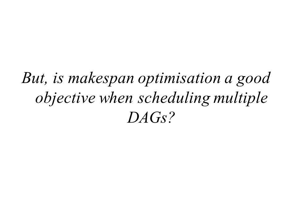 But, is makespan optimisation a good objective when scheduling multiple DAGs
