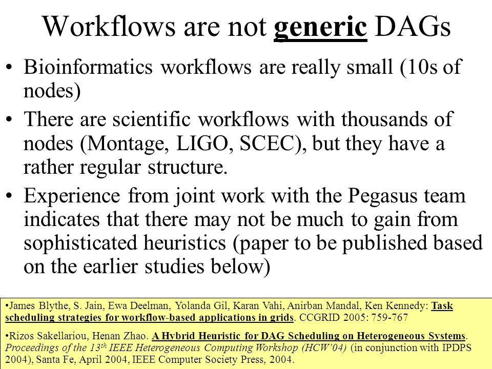 Workflows are not generic DAGs Bioinformatics workflows are really small (10s of nodes) There are scientific workflows with thousands of nodes (Montage, LIGO, SCEC), but they have a rather regular structure.