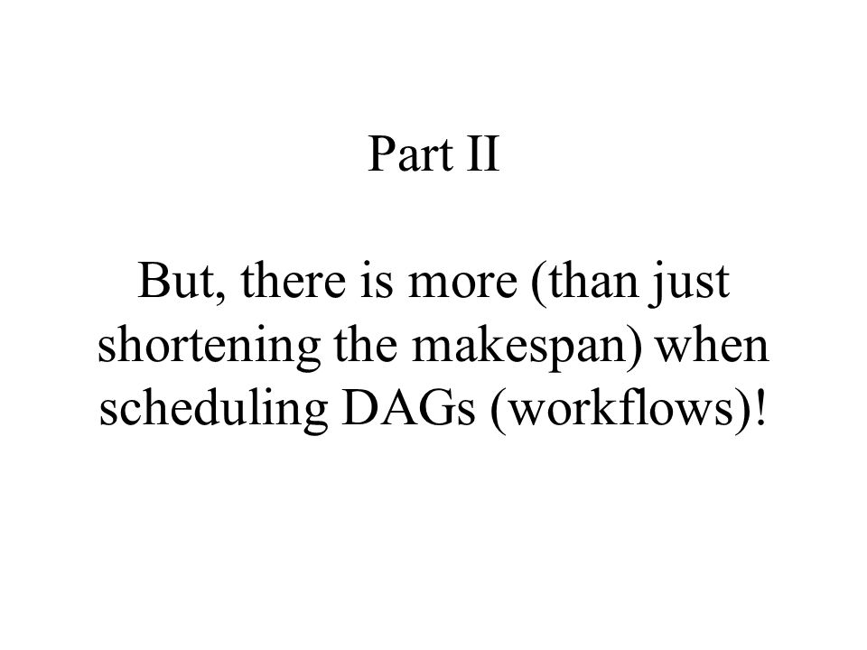 Part II But, there is more (than just shortening the makespan) when scheduling DAGs (workflows)!