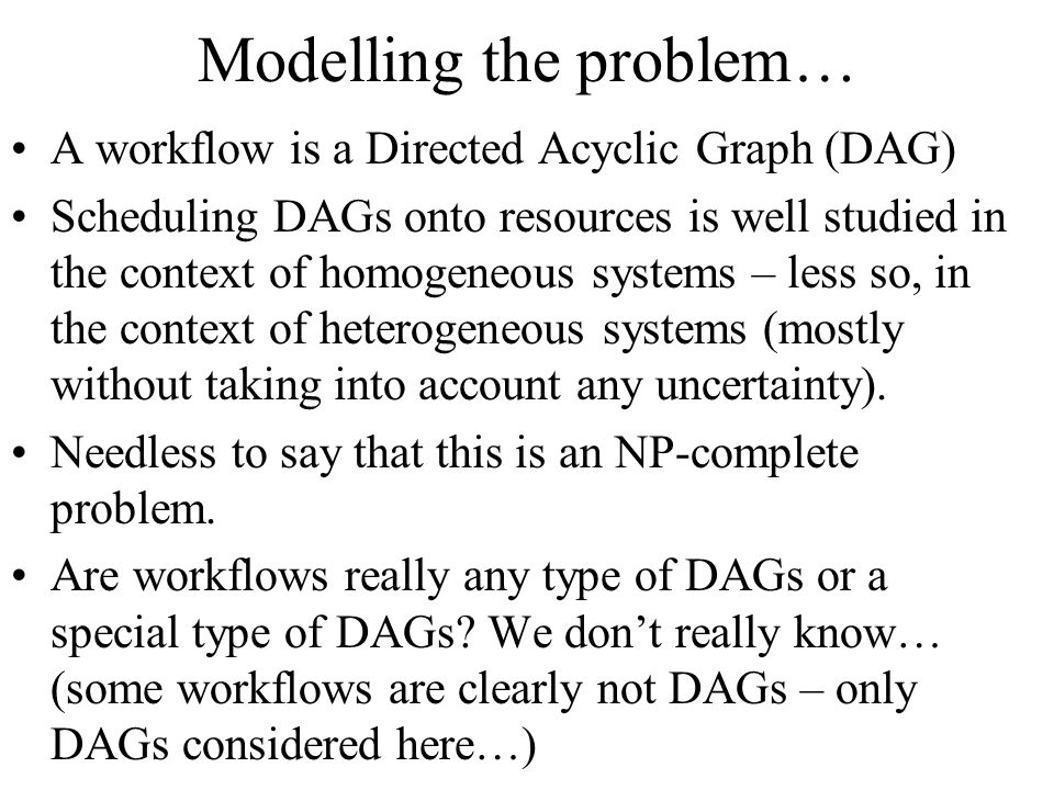 Modelling the problem… A workflow is a Directed Acyclic Graph (DAG) Scheduling DAGs onto resources is well studied in the context of homogeneous systems – less so, in the context of heterogeneous systems (mostly without taking into account any uncertainty).