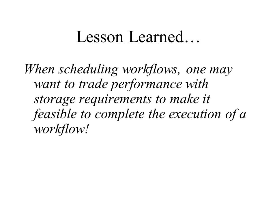 Lesson Learned… When scheduling workflows, one may want to trade performance with storage requirements to make it feasible to complete the execution of a workflow!